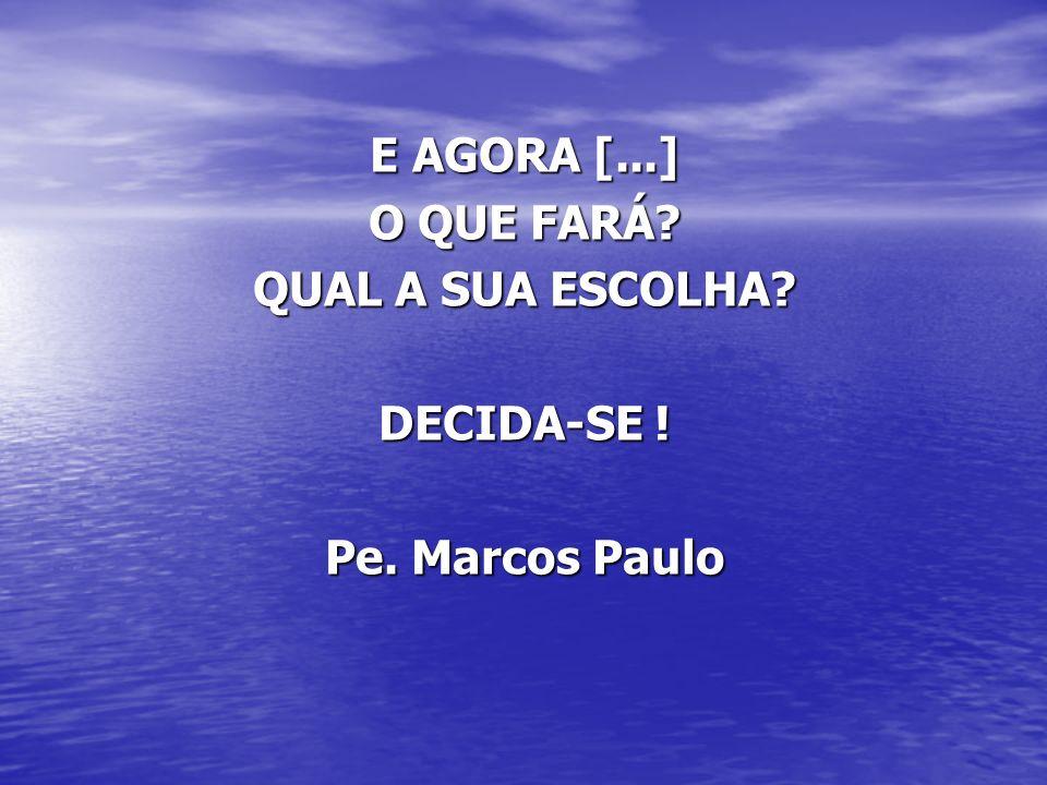 E AGORA [...] O QUE FARÁ QUAL A SUA ESCOLHA DECIDA-SE ! Pe. Marcos Paulo